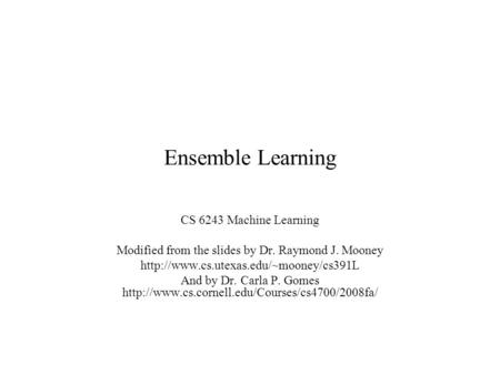 Ensemble Learning CS 6243 Machine Learning Modified from the slides by Dr. Raymond J. Mooney  And by Dr. Carla P.