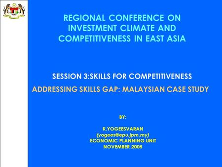 REGIONAL CONFERENCE ON INVESTMENT CLIMATE AND COMPETITIVENESS IN EAST ASIA SESSION 3:SKILLS FOR COMPETITIVENESS ADDRESSING SKILLS GAP: MALAYSIAN CASE STUDY.
