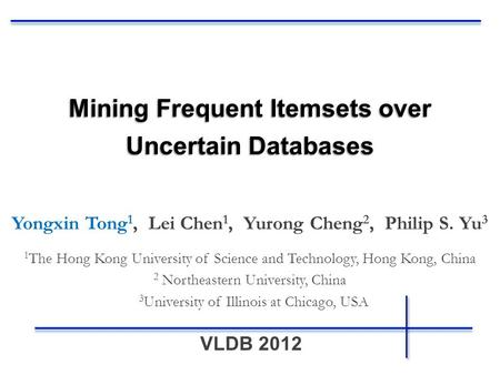 VLDB 2012 Mining Frequent Itemsets over Uncertain Databases Yongxin Tong 1, Lei Chen 1, Yurong Cheng 2, Philip S. Yu 3 1 The Hong Kong University of Science.