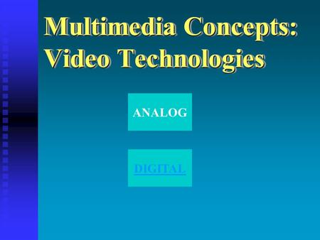 Multimedia Concepts: Video Technologies ANALOG DIGITAL.