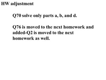 HW adjustment Q70 solve only parts a, b, and d. Q76 is moved to the next homework and added-Q2 is moved to the next homework as well.
