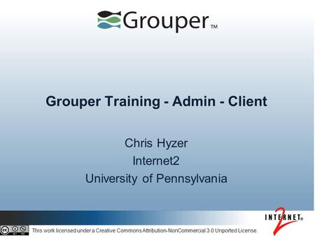Grouper Training - Admin - Client Chris Hyzer Internet2 University of Pennsylvania This work licensed under a Creative Commons Attribution-NonCommercial.