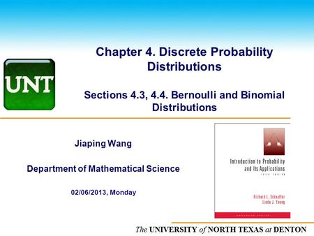 The UNIVERSITY of NORTH CAROLINA at CHAPEL HILL Chapter 4. Discrete Probability Distributions Sections 4.3, 4.4. Bernoulli and Binomial Distributions Jiaping.