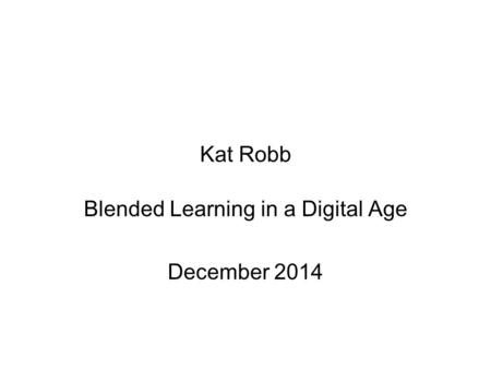 Kat Robb Blended Learning in a Digital Age December 2014.