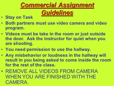 Commercial Assignment Guidelines Stay on Task Both partners must use video camera and video program. Videos must be take in the room or just outside the.