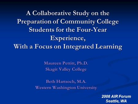 2008 AIR Forum Seattle, WA A Collaborative Study on the Preparation of Community College Students for the Four-Year Experience, With a Focus on Integrated.
