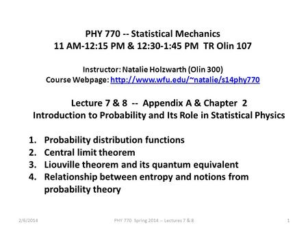 2/6/2014PHY 770 Spring 2014 -- Lectures 7 & 81 PHY 770 -- Statistical Mechanics 11 AM-12:15 PM & 12:30-1:45 PM TR Olin 107 Instructor: Natalie Holzwarth.
