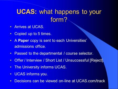 UCAS: what happens to your form? Arrives at UCAS. Copied up to 5 times. A Paper copy is sent to each Universities' admissions office. Passed to the departmental.