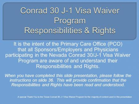 It is the intent of the Primary Care Office (PCO) that all Sponsors/Employers and Physicians participating in the Nevada Conrad 30/J-1 Visa Waiver Program.