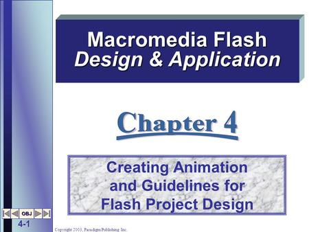 4-1 OBJ Copyright 2003, Paradigm Publishing Inc. Creating Animation and Guidelines for Flash Project Design Macromedia Flash Design & Application.
