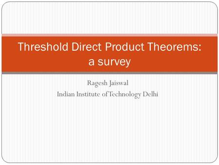 Ragesh Jaiswal Indian Institute of Technology Delhi Threshold Direct Product Theorems: a survey.