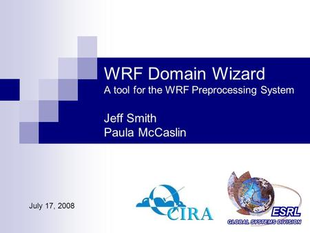 WRF Domain Wizard A tool for the WRF Preprocessing System Jeff Smith Paula McCaslin July 17, 2008.