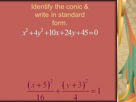 Identify the conic & write in standard form.. Approximate Binomial Distributions and Test Hypotheses Green Book 6.3.