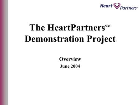 The HeartPartners SM Demonstration Project Overview June 2004.