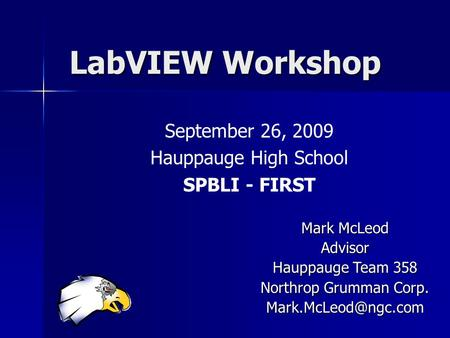 LabVIEW Workshop September 26, 2009 Hauppauge High School SPBLI - FIRST Mark McLeod Advisor Hauppauge Team 358 Northrop Grumman Corp.