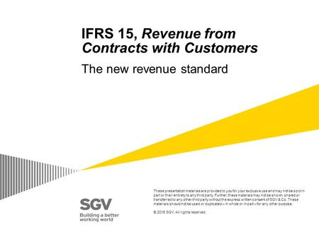IFRS 15, Revenue from Contracts with Customers The new revenue standard These presentation materials are provided to you for your exclusive use and may.