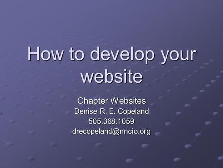 How to develop your website Chapter Websites Denise R. E. Copeland
