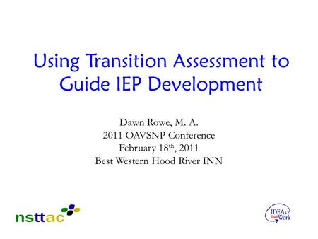 Using Transition Assessment to Guide IEP Development Dawn Rowe, M. A. 2011 OAVSNP Conference February 18 th, 2011 Best Western Hood River INN.
