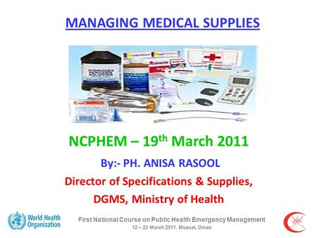 First National Course on Public Health Emergency Management 12 – 23 March 2011. Muscat, Oman MANAGING MEDICAL SUPPLIES NCPHEM – 19 th March 2011 By:- PH.