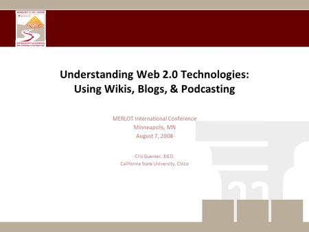 Understanding Web 2.0 Technologies: Using Wikis, Blogs, & Podcasting MERLOT International Conference Minneapolis, MN August 7, 2008 Cris Guenter, Ed.D.