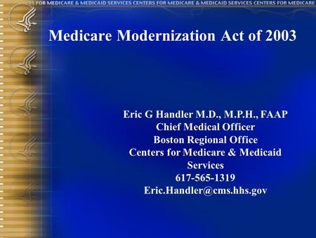Medicare Modernization Act of 2003 Eric G Handler M.D., M.P.H., FAAP Chief Medical Officer Boston Regional Office Centers for Medicare & Medicaid Services.