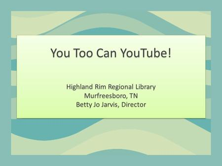 You Too Can YouTube! Highland Rim Regional Library Murfreesboro, TN Betty Jo Jarvis, Director.