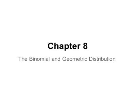 Chapter 8 The Binomial and Geometric Distribution.