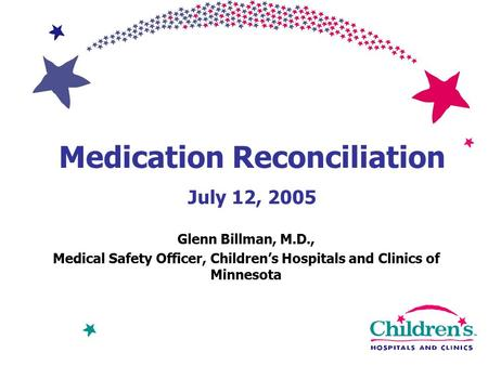 Medication Reconciliation July 12, 2005 Glenn Billman, M.D., Medical Safety Officer, Children's Hospitals and Clinics of Minnesota.