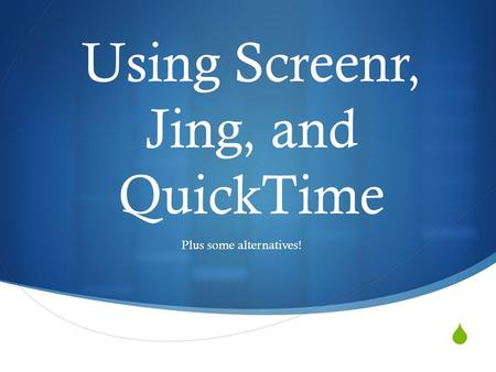  Using Screenr, Jing, and QuickTime Plus some alternatives!