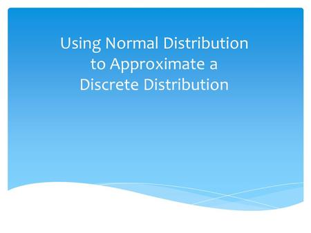 Using Normal Distribution to Approximate a Discrete Distribution.