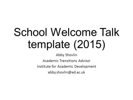 School Welcome Talk template (2015) Abby Shovlin Academic Transitions Advisor Institute for Academic Development