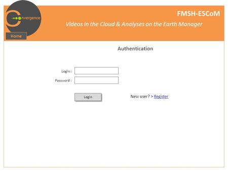 FMSH-ESCoM Videos in the Cloud & Analyses on the Earth Manager Home Authentication Login : Password : Login New user? > Register.
