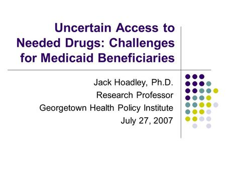 Uncertain Access to Needed Drugs: Challenges for Medicaid Beneficiaries Jack Hoadley, Ph.D. Research Professor Georgetown Health Policy Institute July.
