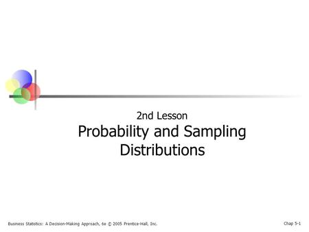Business <strong>Statistics</strong>: A Decision-Making Approach, 6e © 2005 Prentice-Hall, Inc. Chap 5-1 2nd <strong>Lesson</strong> <strong>Probability</strong> <strong>and</strong> Sampling Distributions.