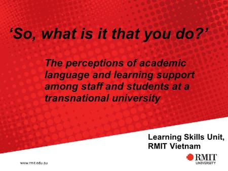 Learning Skills Unit, RMIT Vietnam The perceptions of academic language and learning support among staff and students at a transnational university 'So,
