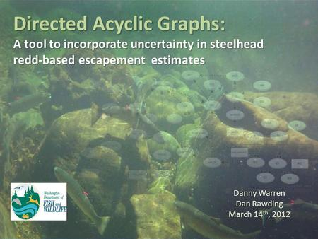 Directed Acyclic Graphs: A tool to incorporate uncertainty in steelhead redd-based escapement estimates Danny Warren Dan Rawding March 14 th, 2012.