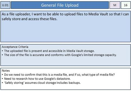 U.01 General File Upload As a file uploader, I want to be able to upload files to Media Vault so that I can safely store and access these files. Acceptance.