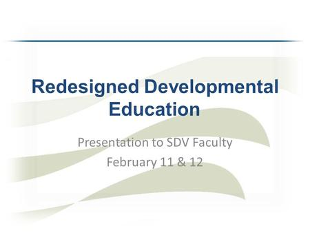 Redesigned Developmental Education Presentation to SDV Faculty February 11 & 12.