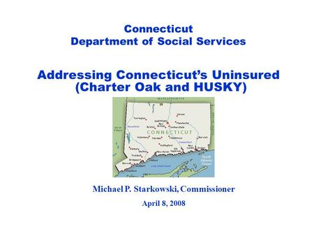 Connecticut Department of Social Services Michael P. Starkowski, Commissioner April 8, 2008 Addressing Connecticut's Uninsured (Charter Oak and HUSKY)