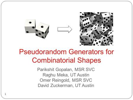 Pseudorandom Generators for Combinatorial Shapes 1 Parikshit Gopalan, MSR SVC Raghu Meka, UT Austin Omer Reingold, MSR SVC David Zuckerman, UT Austin.
