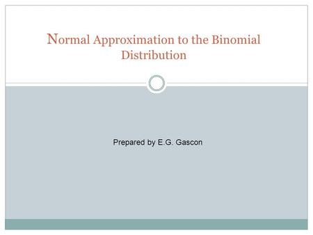 N ormal Approximation to the Binomial Distribution Prepared by E.G. Gascon.