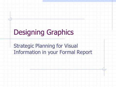 Designing Graphics Strategic Planning for Visual Information in your Formal Report.