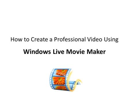 How to Create a Professional Video Using Windows Live Movie Maker.