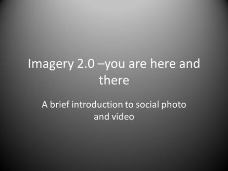Imagery 2.0 –you are here and there A brief introduction to social photo and video.