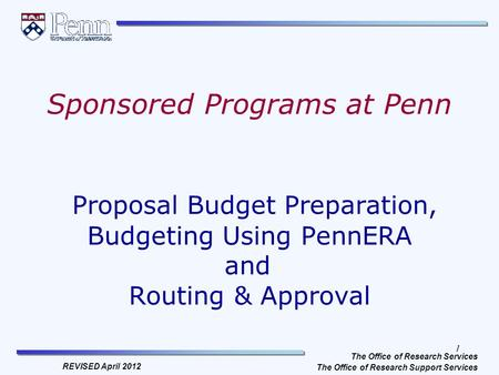 1 The <strong>Office</strong> of Research Services The <strong>Office</strong> of Research Support Services REVISED April 2012 Sponsored Programs at Penn Proposal Budget Preparation, Budgeting.
