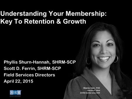 ©SHRM 2014 Bhavna Dave, PHR Director of Talent SHRM member since 2005 Understanding Your Membership: Key To Retention & Growth Phyllis Shurn-Hannah, SHRM-SCP.