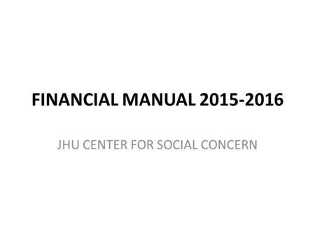 FINANCIAL MANUAL 2015-2016 JHU CENTER FOR SOCIAL CONCERN.