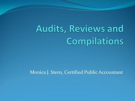 Monica J. Stern, Certified Public Accountant. What is an audit? An audit is a prescribed process a Certified Public Accountant applies to your financial.