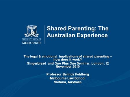 Shared Parenting: The Australian Experience The legal & emotional implications of shared parenting – how does it work? Gingerbread and One Plus One Seminar,