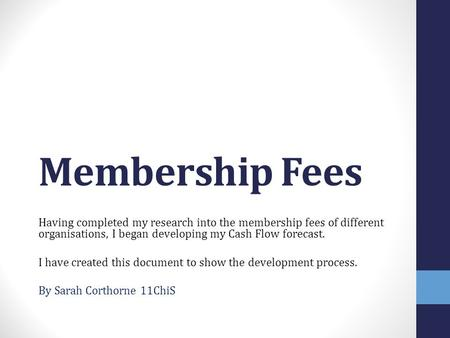 Membership Fees Having completed my research into the membership fees of different organisations, I began developing my Cash Flow forecast. I have created.